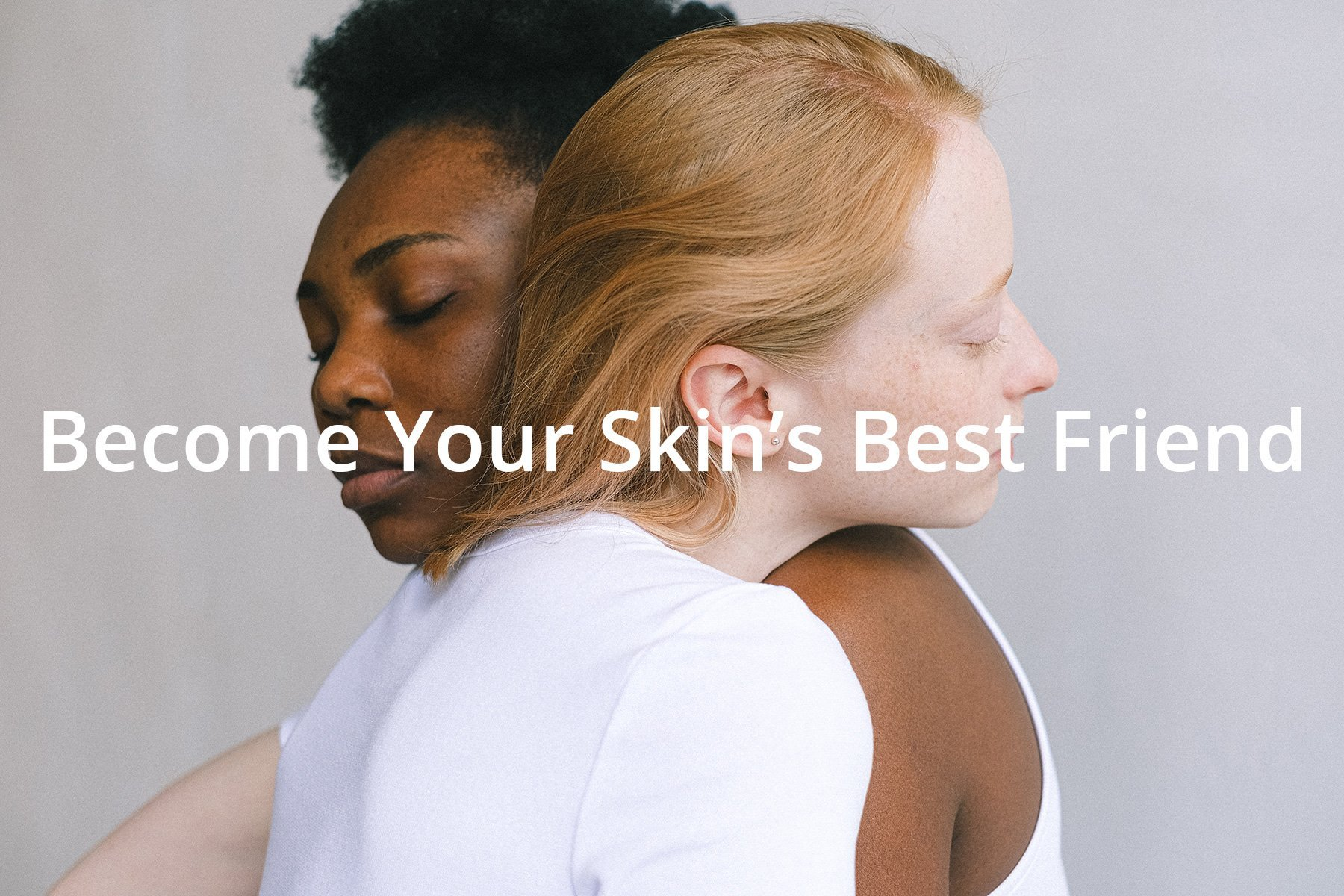become your skin's best friend